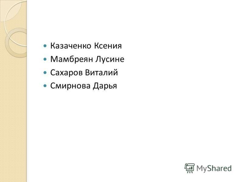Казаченко Ксения Мамбреян Лусине Сахаров Виталий Смирнова Дарья