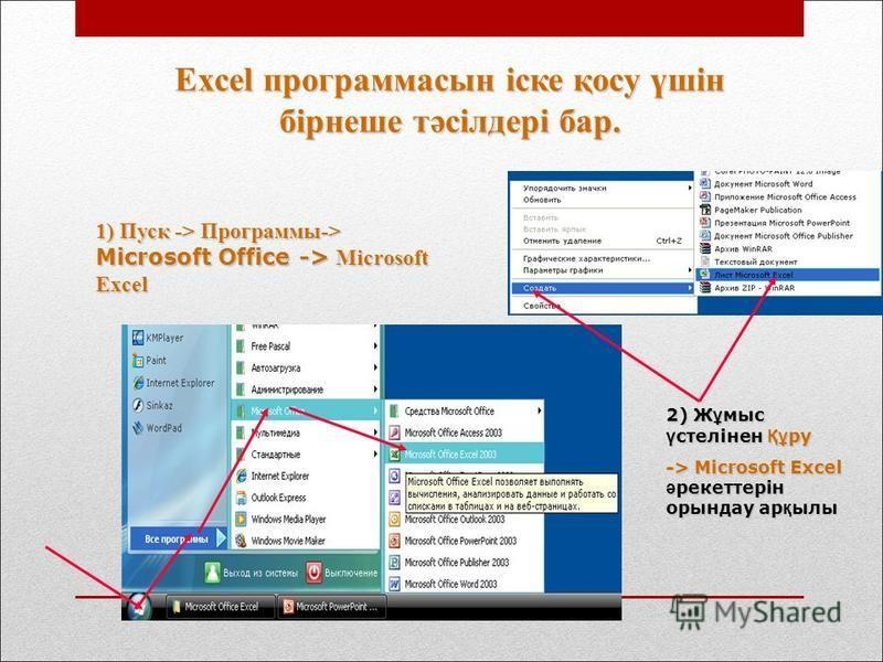 Excel программасын іске қосу үшін бірнеше тәсілдері бар. 1) Пуск -> Программы-> Microsoft Office -> Microsoft Excel 2) Ж ұ мыс ү стелінне Құ ру -> Microsoft Excel ә рекеттерін орындау ар қ илы