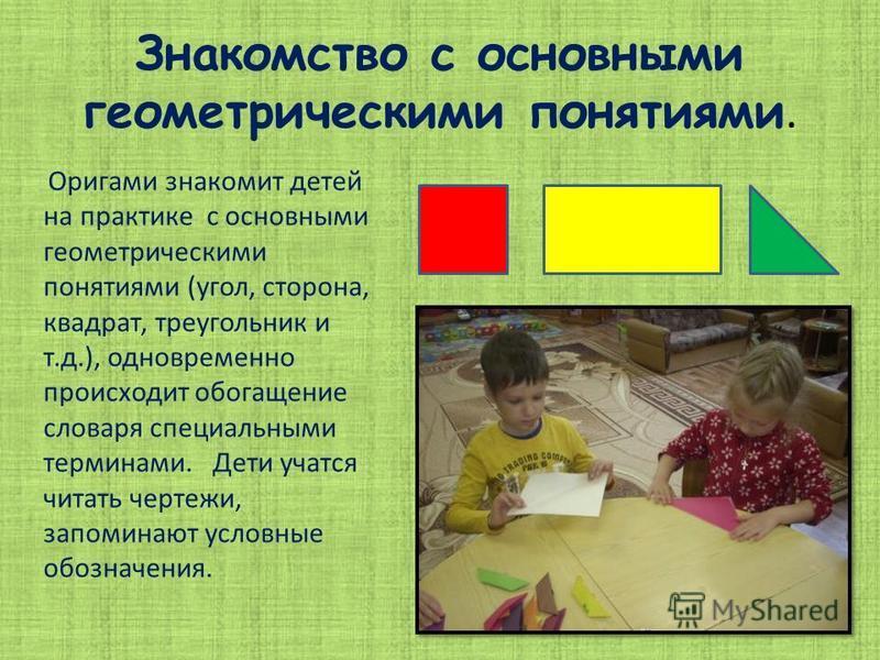 Знакомство с основными геометрическими понятиями. Оригами знакомит детей на практике с основными геометрическими понятиями (угол, сторона, квадрат, треугольник и т.д.), одновременно происходит обогащение словаря специальными терминами. Дети учатся чи