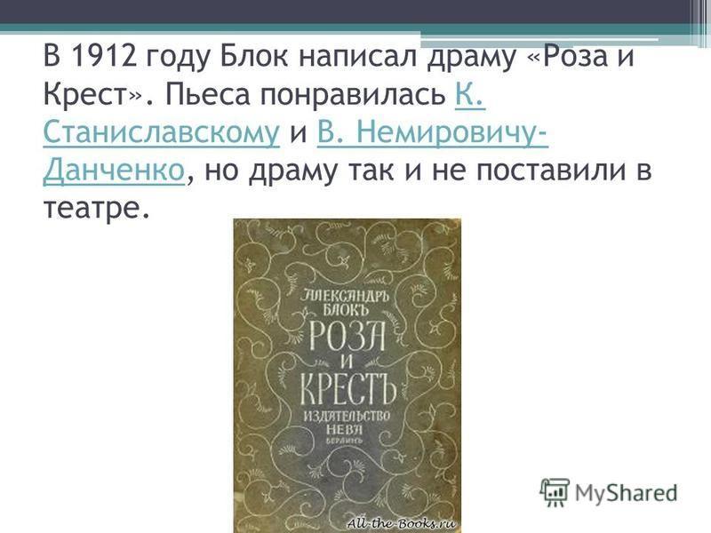 В 1912 году Блок написал драму «Роза и Крест». Пьеса понравилась К. Станиславскому и В. Немировичу- Данченко, но драму так и не поставили в театре.К. СтаниславскомуВ. Немировичу- Данченко