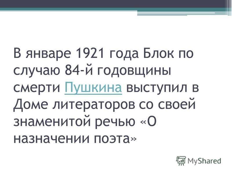 В январе 1921 года Блок по случаю 84-й годовщины смерти Пушкина выступил в Доме литераторов со своей знаменитой речью «О назначении поэта»Пушкина
