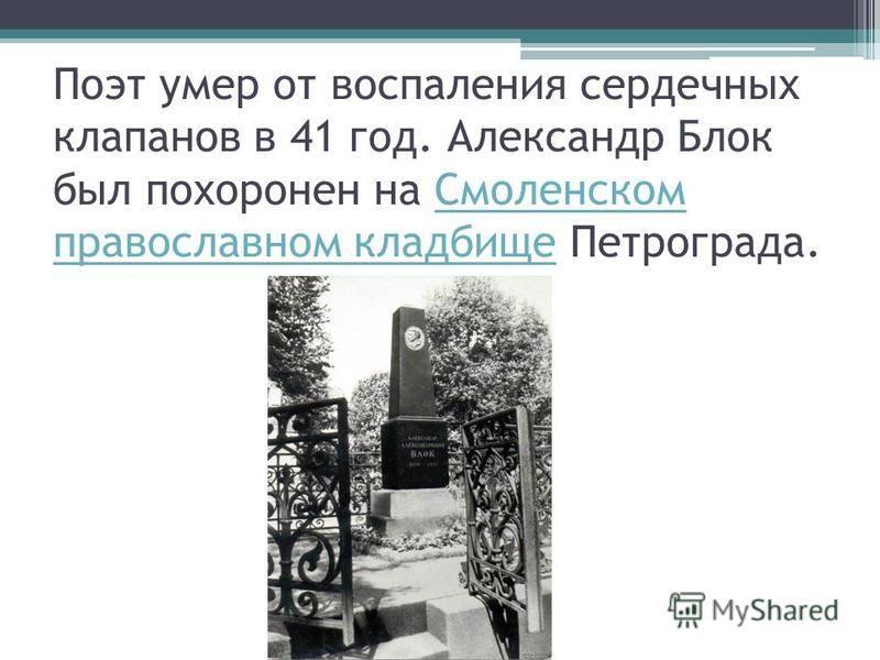Поэт умер от воспаления сердечных клапанов в 41 год. Александр Блок был похоронен на Смоленском православном кладбище Петрограда.Смоленском православном кладбище