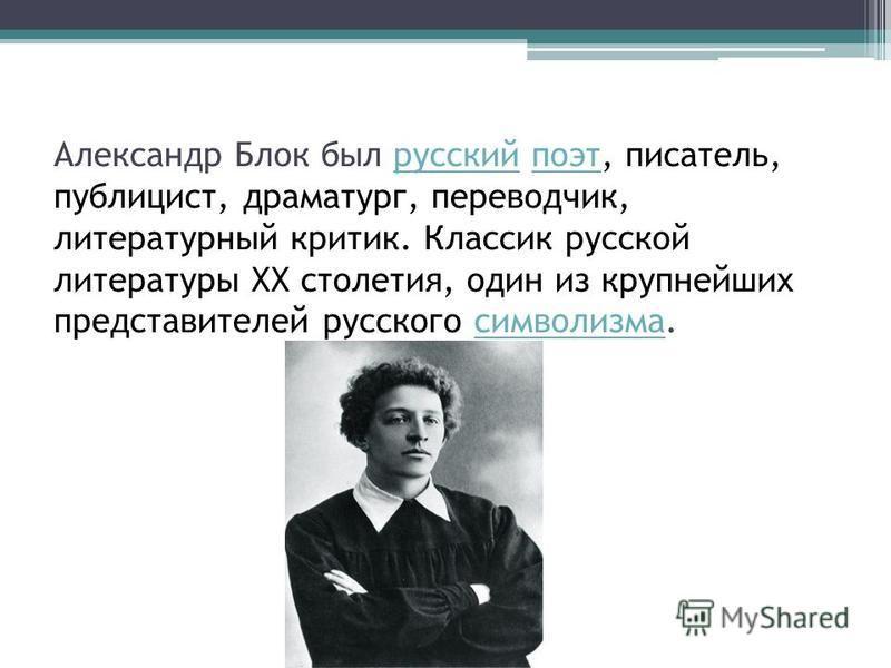 Александр Блок был русский поэт, писатель, публицист, драматург, переводчик, литературный критик. Классик русской литературы XX столетия, один из крупнейших представителей русского символизма.русский поэт символизма