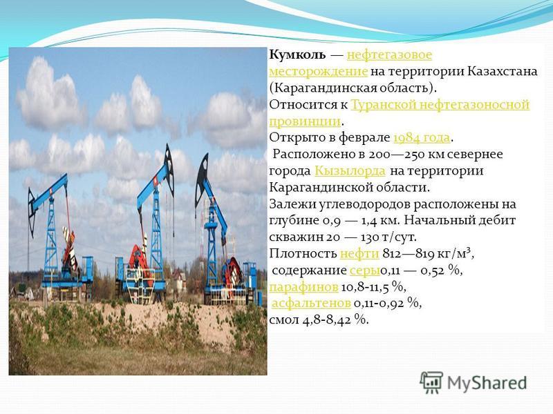 Кумколь нефтегазовое месторождение на территории Казахстана (Карагандинская область).нефтегазовое месторождение Относится к Туранской нефтегазоносной провинции.Туранской нефтегазоносной провинции Открыто в феврале 1984 года.1984 года Расположено в 20