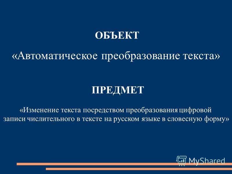 ОБЪЕКТ «Автоматическое преобразование текста» ПРЕДМЕТ «Изменение текста посредством преобразования цифровой записи числительного в тексте на русском языке в словесную форму»