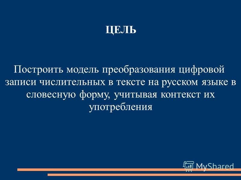 ЦЕЛЬ Построить модель преобразования цифровой записи числительных в тексте на русском языке в словесную форму, учитывая контекст их употребления