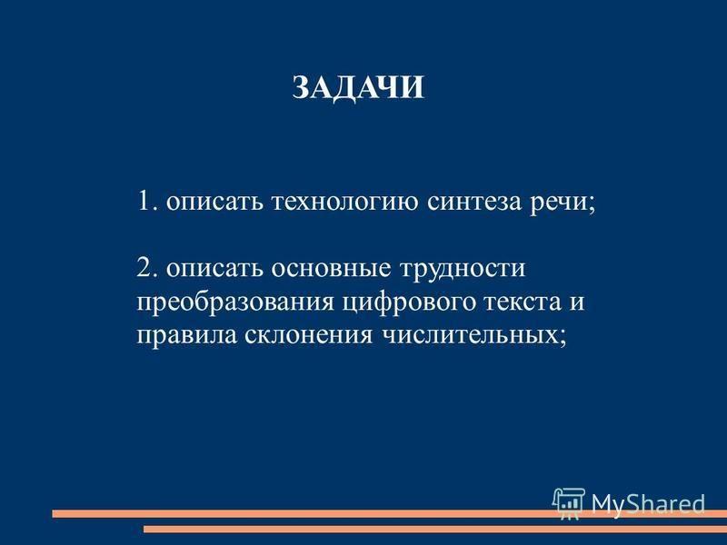 ЗАДАЧИ 1. описать технологию синтеза речи; 2. описать основные трудности преобразования цифрового текста и правила склонения числительных;