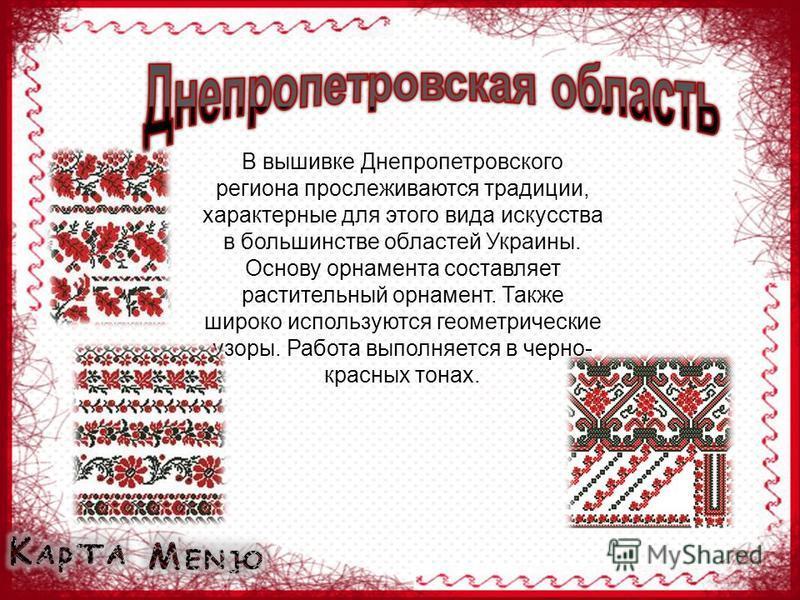 В вышивке Днепропетровского региона прослеживаются традиции, характерные для этого вида искусства в большинстве областей Украины. Основу орнамента составляет растительный орнамент. Также широко используются геометрические узоры. Работа выполняется в