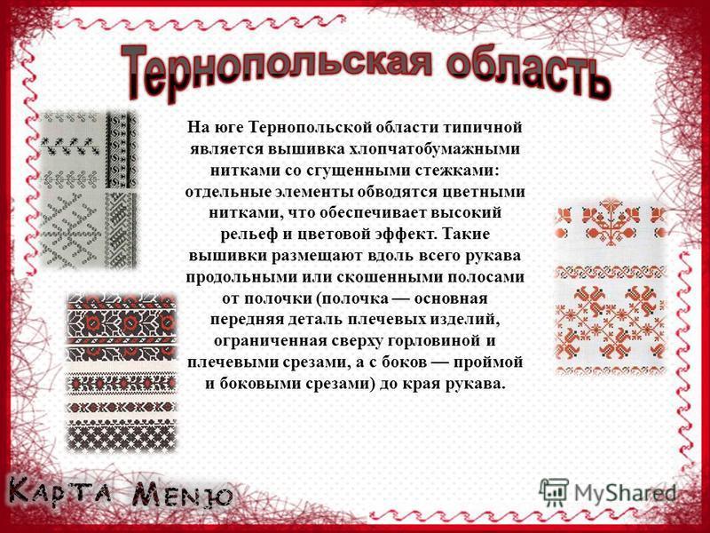 На юге Тернопольской области типичной является вышивка хлопчатобумажными нитками со сгущенными стежками: отдельные элементы обводятся цветными нитками, что обеспечивает высокий рельеф и цветовой эффект. Такие вышивки размещают вдоль всего рукава прод