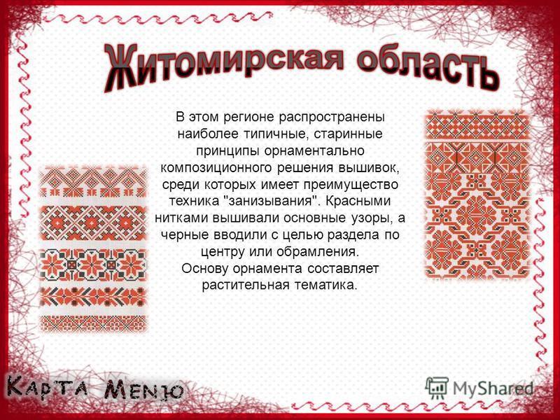 В этом регионе распространены наиболее типичные, старинные принципы орнаментально композиционного решения вышивок, среди которых имеет преимущество техника