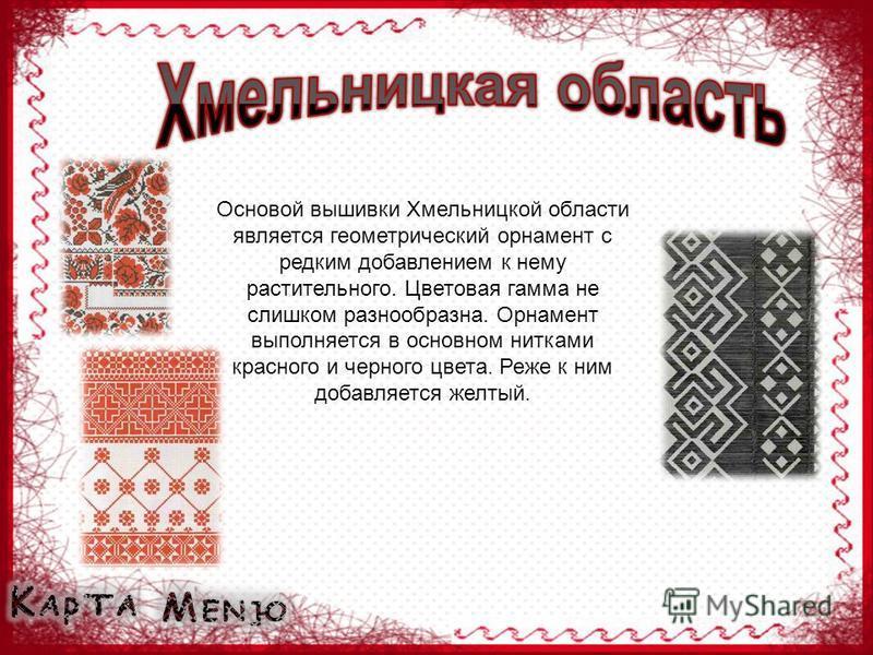 Основой вышивки Хмельницкой области является геометрический орнамент с редким добавлением к нему растительного. Цветовая гамма не слишком разнообразна. Орнамент выполняется в основном нитками красного и черного цвета. Реже к ним добавляется желтый.