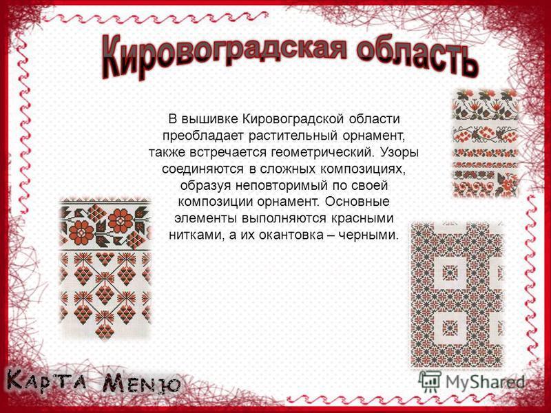 В вышивке Кировоградской области преобладает растительный орнамент, также встречается геометрический. Узоры соединяются в сложных композициях, образуя неповторимый по своей композиции орнамент. Основные элементы выполняются красными нитками, а их ока