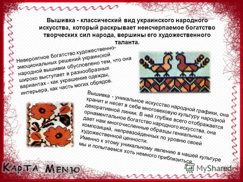 Вышивка - классический вид украинского народного искусства, который раскрывает неисчерпаемое богатство творческих сил народа, вершины его художественного таланта. Невероятное богатство художественно- эмоциональных решений украинской народной вышивки