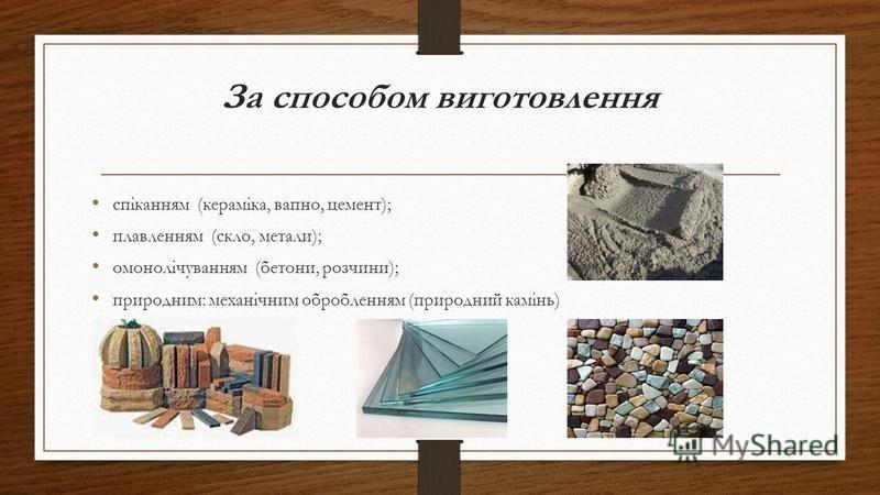 За способом виготовлення спіканням (кераміка, вапно, цемент); плавленням (скло, метали); омонолічуванням (бетони, розчини); природним: механічним обробленням (природний камінь)