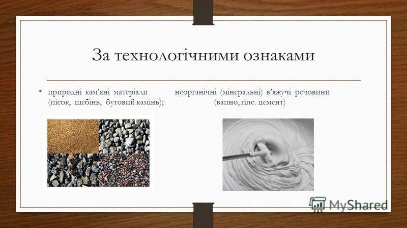 За технологічними ознаками природні камяні матеріали неорганічні (мінеральні) вяжучі речовини (пісок, щебінь, бутовий камінь); (вапно, гіпс. цемент)