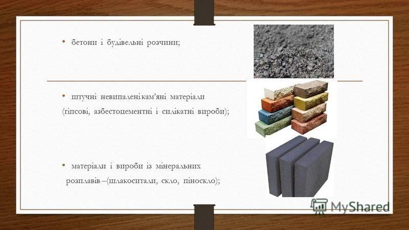 бетони і будівельні розчини; штучні невипалені камяні матеріали (гіпсові, азбестоцементні і силікатні вироби); матеріали і вироби із мінеральних розплавів –(шлакоситали, скло, піноскло);