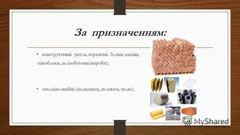 За призначенням: конструктивні (цегла, керамічні блоки, камінь, піноблоки, залізобетонні вироби); теплоізоляційні (шлаковата, скловата, шлак);