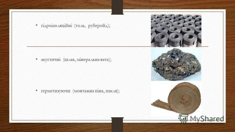 гідроізоляційні (толь, руберойд); акустичні (шлак, мінеральна вата); герметизуючи (монтажна піна, пакля);