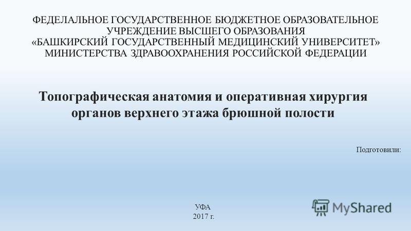 ФЕДЕЛАЛЬНОЕ ГОСУДАРСТВЕННОЕ БЮДЖЕТНОЕ ОБРАЗОВАТЕЛЬНОЕ УЧРЕЖДЕНИЕ ВЫСШЕГО ОБРАЗОВАНИЯ «БАШКИРСКИЙ ГОСУДАРСТВЕННЫЙ МЕДИЦИНСКИЙ УНИВЕРСИТЕТ» МИНИСТЕРСТВА ЗДРАВООХРАНЕНИЯ РОССИЙСКОЙ ФЕДЕРАЦИИ Подготовили: Топографическая анатомия и оперативная хирургия о