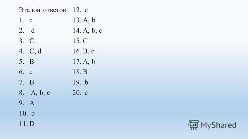 Эталон ответов: 1. с 2. d 3. C 4.C, d 5. B 6. c 7. B 8. A, b, c 9. A 10. b 11. D 12. e 13.A, b 14.A, b, c 15. C 16.B, c 17.A, b 18. B 19. b 20. c