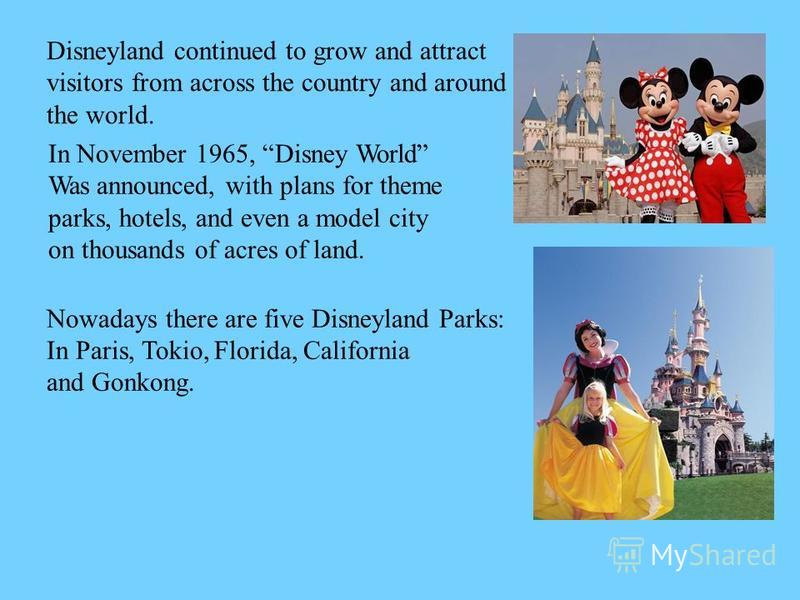 Disneyland continued to grow and attract visitors from across the country and around the world. In November 1965, Disney World Was announced, with plans for theme parks, hotels, and even a model city on thousands of acres of land. Nowadays there are