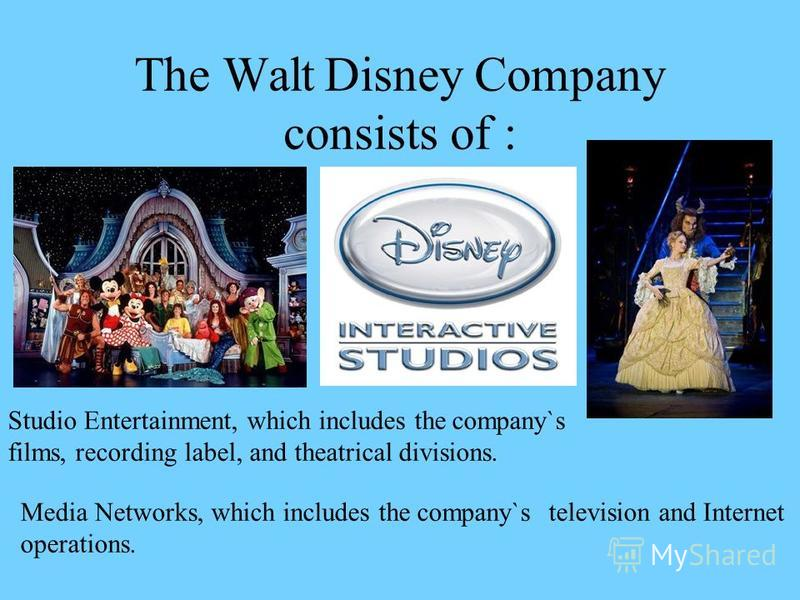 The Walt Disney Company consists of : Studio Entertainment, which includes the company`s films, recording label, and theatrical divisions. Media Networks, which includes the company`stelevision and Internet operations.