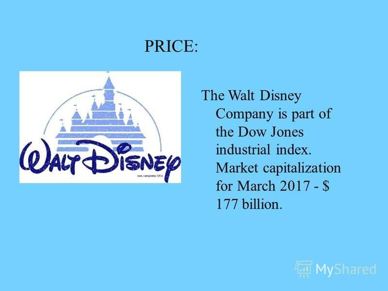 PRICE: The Walt Disney Company is part of the Dow Jones industrial index. Market capitalization for March 2017 - $ 177 billion.