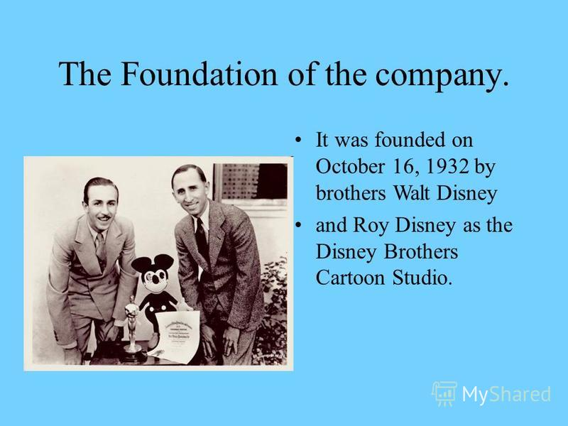 The Foundation of the company. It was founded on October 16, 1932 by brothers Walt Disney and Roy Disney as the Disney Brothers Cartoon Studio.