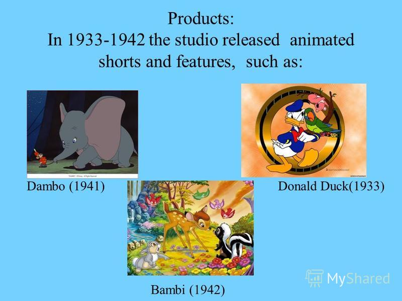 Products: In 1933-1942 the studio released animated shorts and features, such as: Dambo (1941)Donald Duck(1933) Bambi (1942)