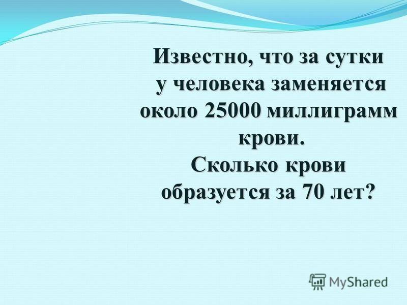 Известно, что за сутки у человека заменяется у человека заменяется около 25000 миллиграмм крови. крови. Сколько крови образуется за 70 лет?