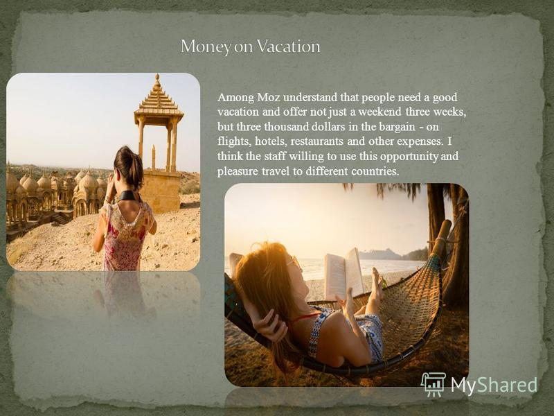Among Moz understand that people need a good vacation and offer not just a weekend three weeks, but three thousand dollars in the bargain - on flights, hotels, restaurants and other expenses. I think the staff willing to use this opportunity and plea