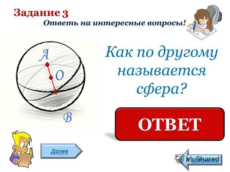 Задание 3 Ответь на интересные вопросы! Далее К заданиям Как по другому называется сфера? ШАР ОТВЕТ
