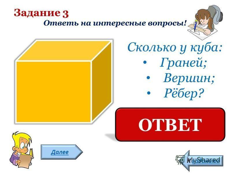 Задание 3 Ответь на интересные вопросы! Далее К заданиям Сколько у куба: Граней; Вершин; Рёбер? 6 граней, 8 вершин, 12 рёбер ОТВЕТ