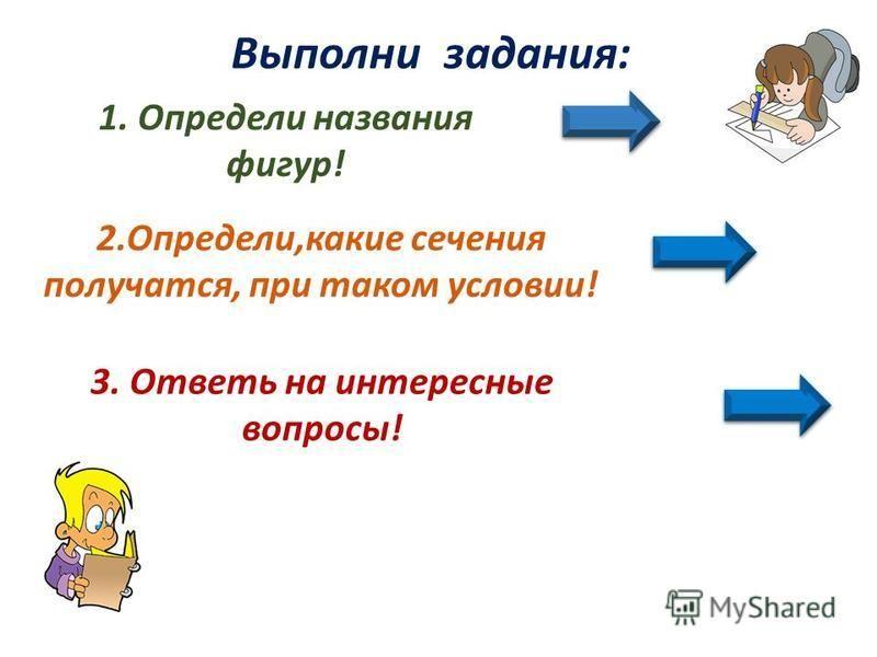 Выполни задания: 2.Определи,какие сечения получатся, при таком условии! 1. Определи названия фигур! 3. Ответь на интересные вопросы!