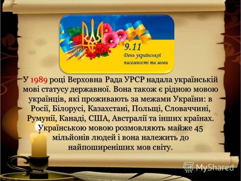 У 1989 році Верховна Рада УРСР надала українській мові статусу державної. Вона також є рідною мовою українців, які проживають за межами України: в Росії, Білорусі, Казахстані, Польщі, Словаччині, Румунії, Канаді, США, Австралії та інших країнах. Укра