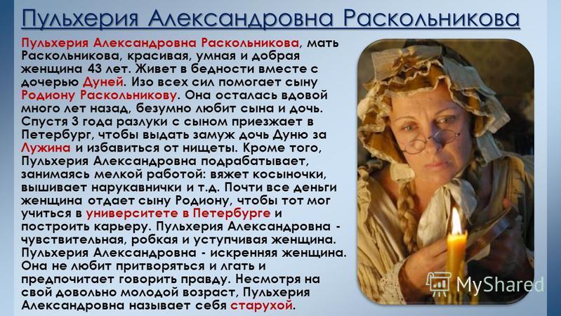 Пульхерия Александровна Раскольникова Пульхерия Александровна Раскольникова, мать Раскольникова, красивая, умная и добрая женщина 43 лет. Живет в бедности вместе с дочерью Дуней. Изо всех сил помогает сыну Родиону Раскольникову. Она осталась вдовой м