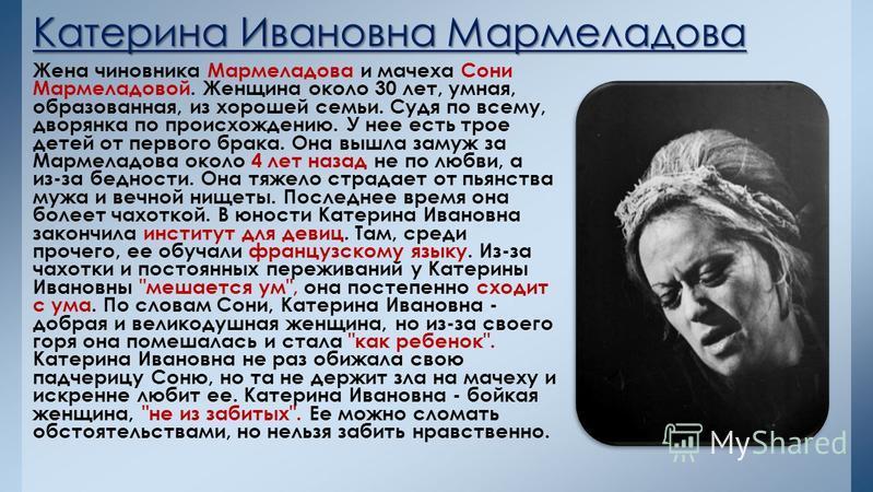 Катерина Ивановна Мармеладова Жена чиновника Мармеладова и мачеха Сони Мармеладовой. Женщина около 30 лет, умная, образованная, из хорошей семьи. Судя по всему, дворянка по происхождению. У нее есть трое детей от первого брака. Она вышла замуж за Мар