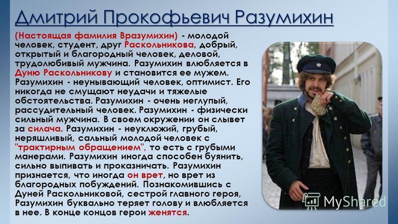Дмитрий Прокофьевич Разумихин (Настоящая фамилия Вразумихин) - молодой человек, студент, друг Раскольникова, добрый, открытый и благородный человек, деловой, трудолюбивый мужчина. Разумихин влюбляется в Дуню Раскольникову и становится ее мужем. Разум