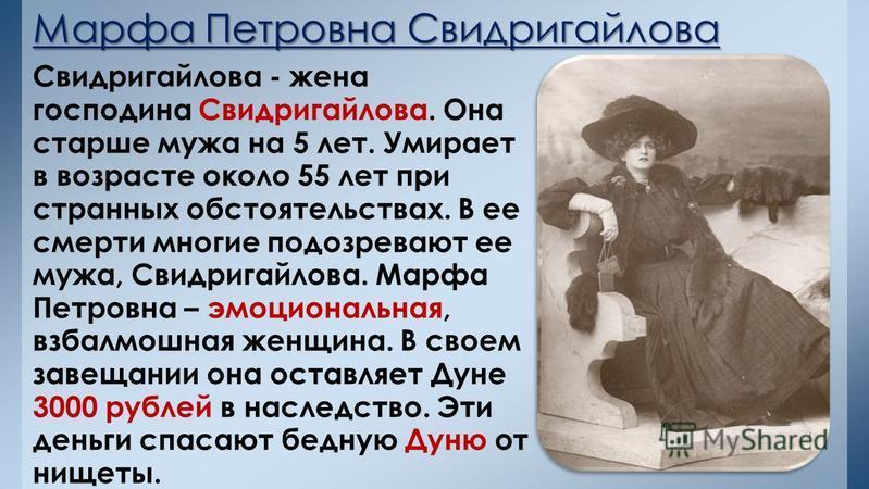 Марфа Петровна Свидригайлова Свидригайлова - жена господина Свидригайлова. Она старше мужа на 5 лет. Умирает в возрасте около 55 лет при странных обстоятельствах. В ее смерти многие подозревают ее мужа, Свидригайлова. Марфа Петровна – эмоциональная,