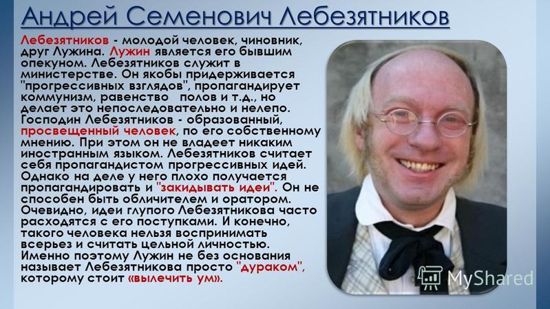 Андрей Семенович Лебезятников Лебезятников - молодой человек, чиновник, друг Лужина. Лужин является его бывшим опекуном. Лебезятников служит в министерстве. Он якобы придерживается