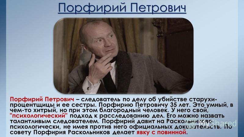 Порфирий Петрович Порфирий Петрович – следователь по делу об убийстве старухи- процентщицы и ее сестры. Порфирию Петровичу 35 лет. Это умный, в чем-то хитрый, но при этом благородный человек. У него свой,