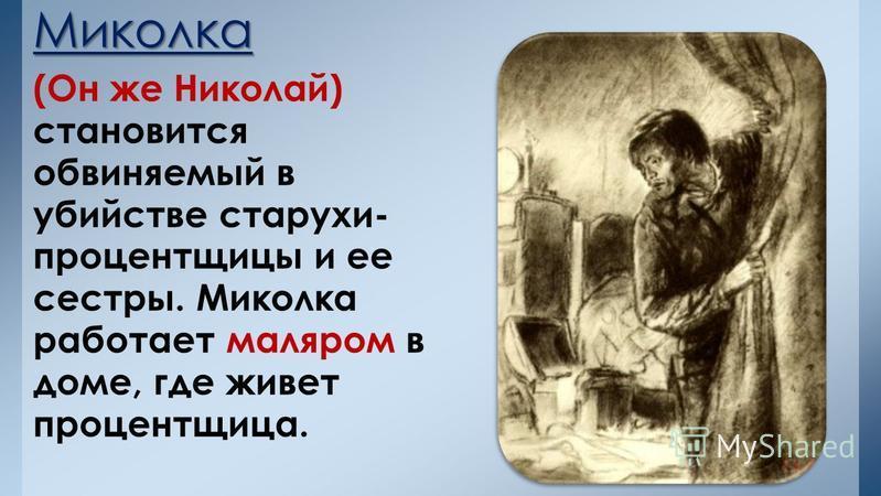 Миколка (Он же Николай) становится обвиняемый в убийстве старухи- процентщицы и ее сестры. Миколка работает маляром в доме, где живет процентщица.