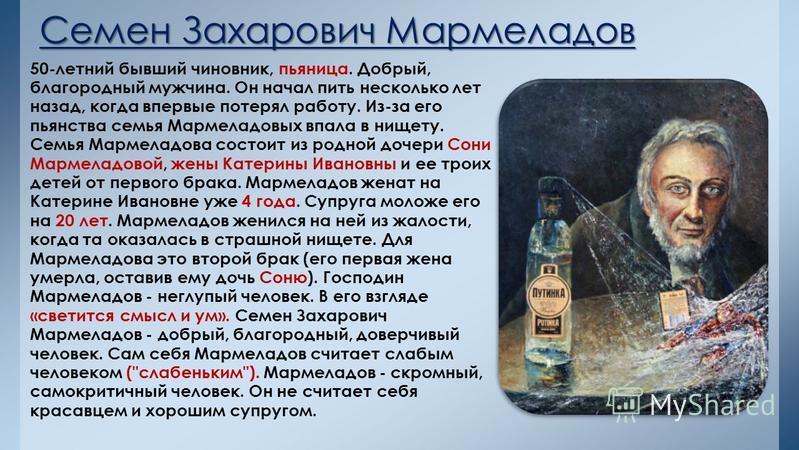 Семен Захарович Мармеладов 50-летний бывший чиновник, пьяница. Добрый, благородный мужчина. Он начал пить несколько лет назад, когда впервые потерял работу. Из-за его пьянства семья Мармеладовых впала в нищету. Семья Мармеладова состоит из родной доч