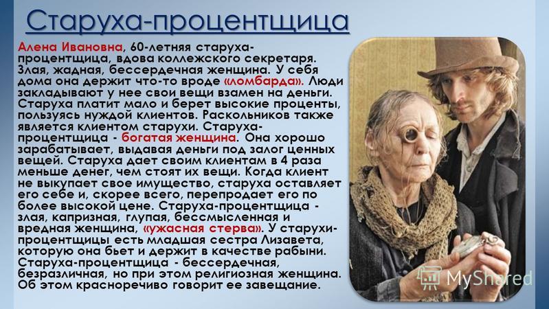 Старуха-процентщица Алена Ивановна, 60-летняя старуха- процентщица, вдова коллежского секретаря. Злая, жадная, бессердечная женщина. У себя дома она держит что-то вроде «ломбарда». Люди закладывают у нее свои вещи взамен на деньги. Старуха платит мал
