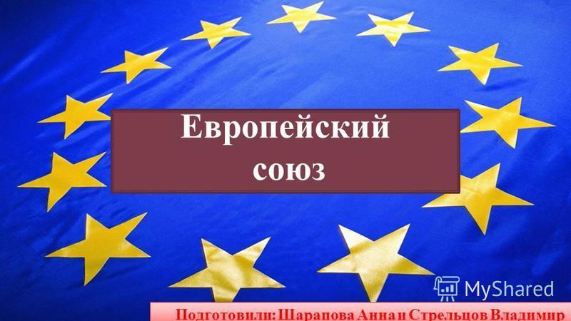 Европейский союз Подготовили : Шарапова Анна и Стрельцов Владимир