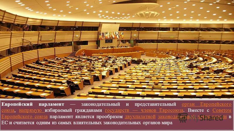 Европейский парламент законодательный и представительный орган Европейского союза, напрямую избираемый гражданами государств членов Евросоюза. Вместе с Советом Европейского союза парламент является прообразом двухпалатной законодательной ветви власти