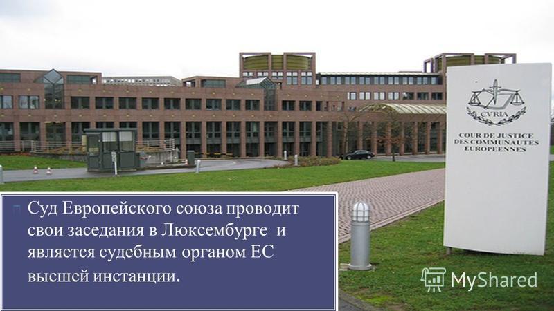 Суд Европейского союза проводит свои заседания в Люксембурге и является судебным органом ЕС высшей инстанции.