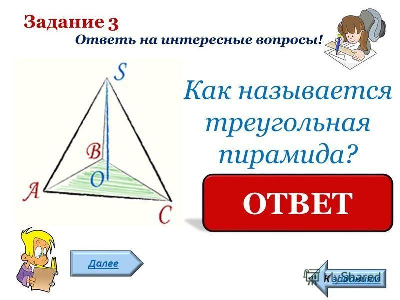 Задание 3 Ответь на интересные вопросы! Далее К заданиям Как называется треугольная пирамида? ТЕТРАЭДР ОТВЕТ
