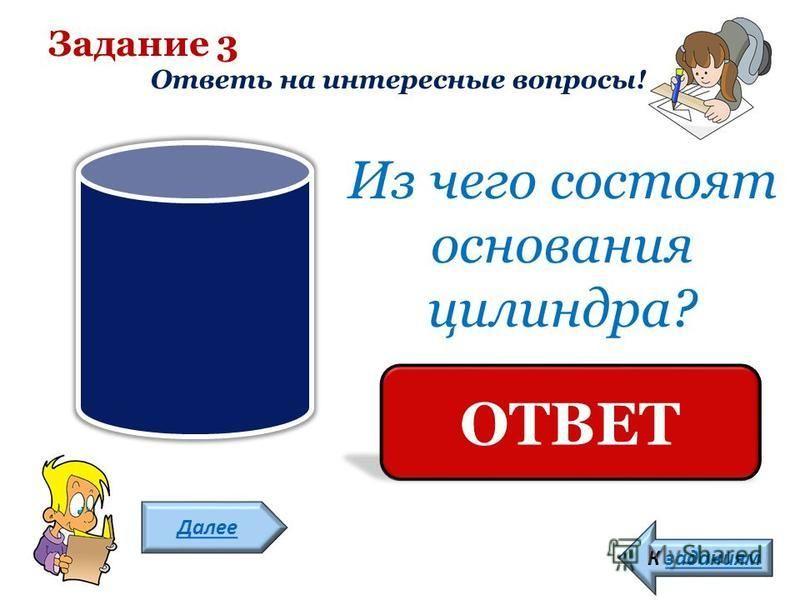 Задание 3 Ответь на интересные вопросы! Далее К заданиям Из чего состоят основания цилиндра? ИЗ ОВАЛА ОТВЕТ