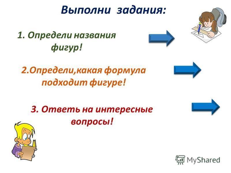 Выполни задания: 2.Определи,какая формула подходит фигуре! 1. Определи названия фигур! 3. Ответь на интересные вопросы!